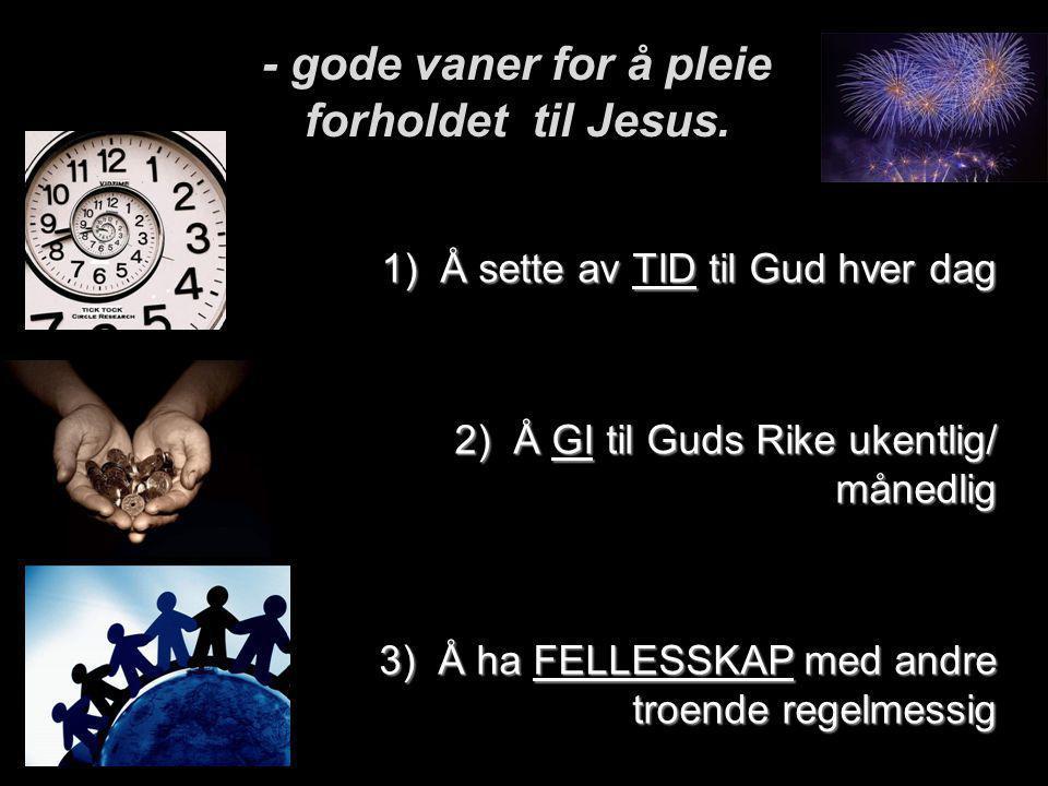 1)Å sette av TID til Gud hver dag 2)Å GI til Guds Rike ukentlig/ månedlig 3)Å ha FELLESSKAP med andre troende regelmessig - gode vaner for å pleie for