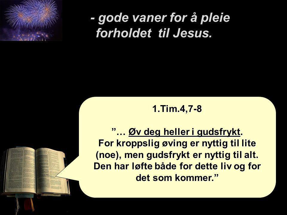 """- gode vaner for å pleie forholdet til Jesus. - gode vaner for å pleie forholdet til Jesus. 1.Tim.4,7-8 """"… Øv deg heller i gudsfrykt. For kroppslig øv"""