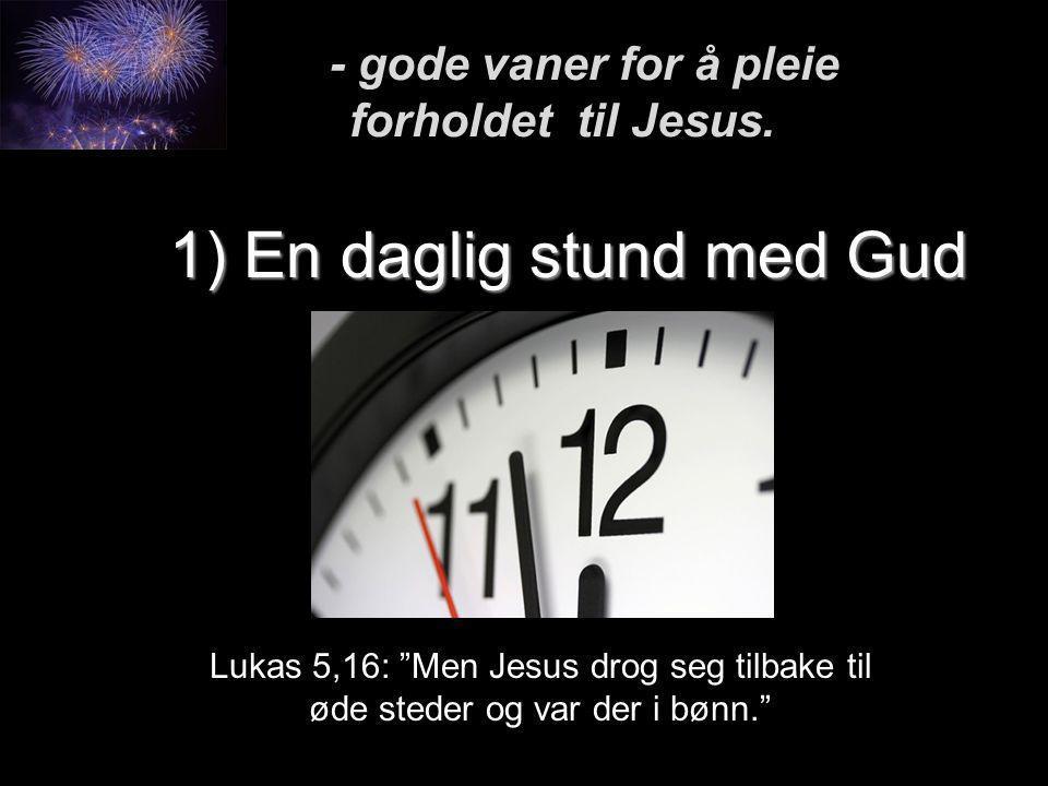 """1) En daglig stund med Gud Lukas 5,16: """"Men Jesus drog seg tilbake til øde steder og var der i bønn."""" - gode vaner for å pleie forholdet til Jesus. -"""
