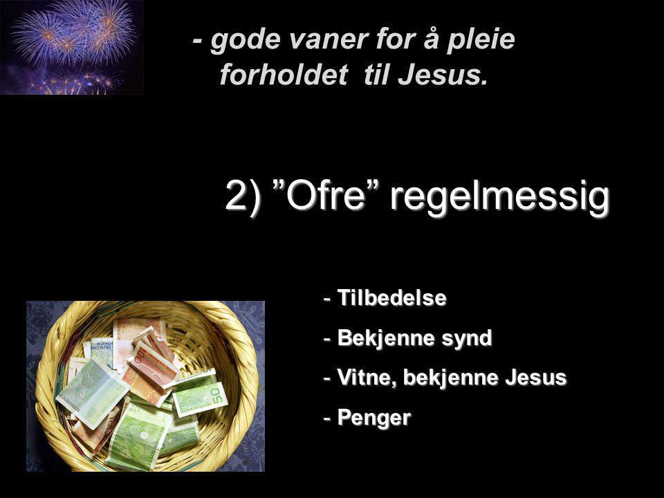 """- gode vaner for å pleie forholdet til Jesus. 2) """"Ofre"""" regelmessig - Tilbedelse - Bekjenne synd - Vitne, bekjenne Jesus - Penger"""