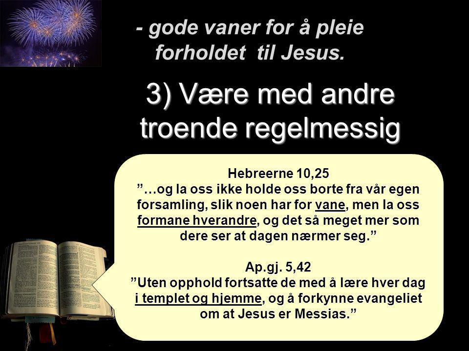 """3) Være med andre troende regelmessig - gode vaner for å pleie forholdet til Jesus. Hebreerne 10,25 """"…og la oss ikke holde oss borte fra vår egen fors"""
