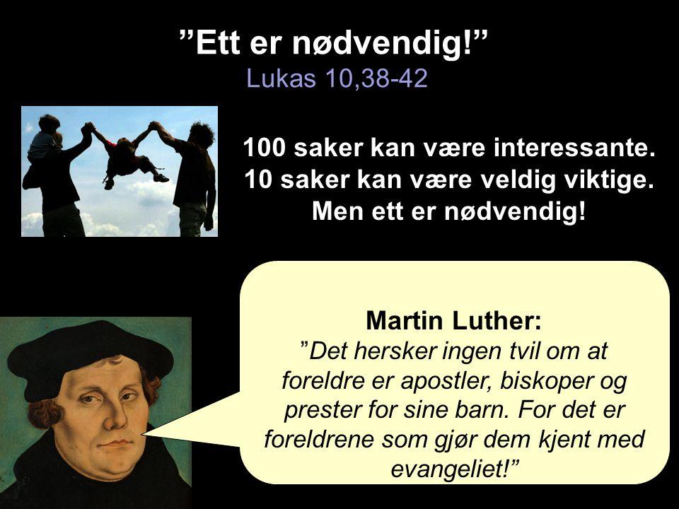 """""""Ett er nødvendig!"""" """"Ett er nødvendig!"""" Lukas 10,38-42 Martin Luther: """"Det hersker ingen tvil om at foreldre er apostler, biskoper og prester for sine"""