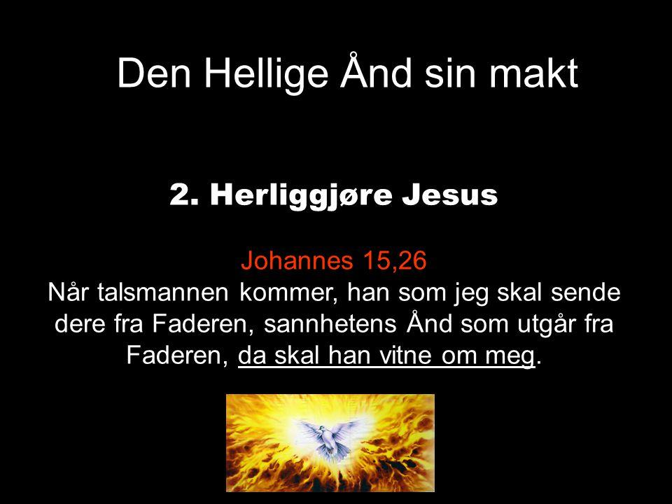 Den Hellige Ånd sin makt 2. Herliggjøre Jesus Johannes 15,26 Når talsmannen kommer, han som jeg skal sende dere fra Faderen, sannhetens Ånd som utgår