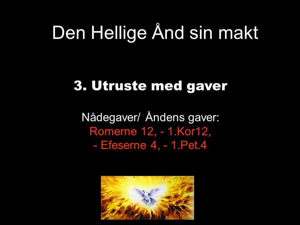 Den Hellige Ånd sin makt 3. Utruste med gaver Nådegaver/ Åndens gaver: Romerne 12, - 1.Kor12, - Efeserne 4, - 1.Pet.4