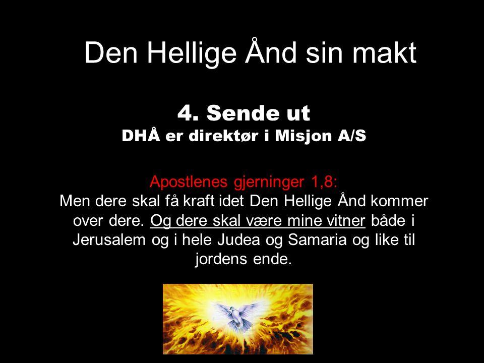 Den Hellige Ånd sin makt 4. Sende ut DHÅ er direktør i Misjon A/S Apostlenes gjerninger 1,8: Men dere skal få kraft idet Den Hellige Ånd kommer over d