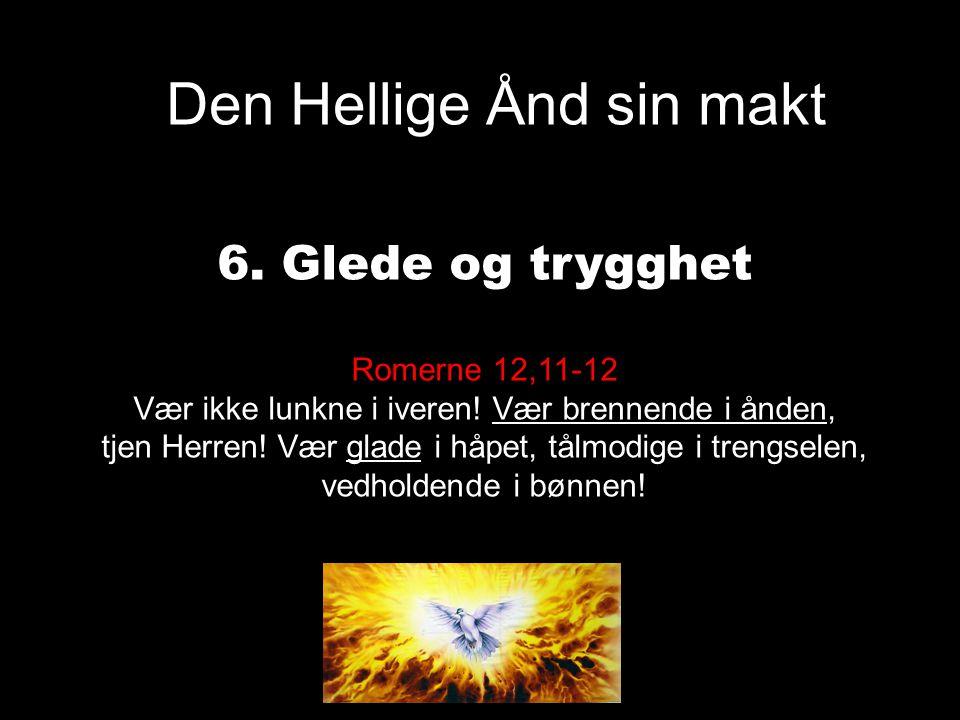 Den Hellige Ånd sin makt 6. Glede og trygghet Romerne 12,11-12 Vær ikke lunkne i iveren! Vær brennende i ånden, tjen Herren! Vær glade i håpet, tålmod