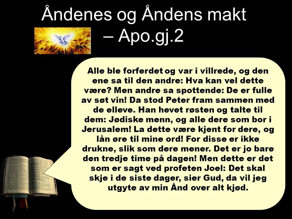 Åndenes og Åndens makt – Apo.gj.2 Apg 2,4: Da ble de alle fylt med Den Hellige Ånd, og de begynte å tale i andre tunger, alt etter som Ånden gav dem å tale. Apg 2,11: … vi hører dem tale om Guds store gjerninger på våre egne språk! Efeserne 5:18-20 Drikk dere ikke drukne av vin, for det fører bare til utskeielser, men bli fylt av Ånden, så dere taler til hverandre med salmer og lovsanger og åndelige sanger, og synger og spiller for Herren i deres hjerter, og alltid takker Gud og Faderen for alle ting i vår Herre Jesu Kristi navn.