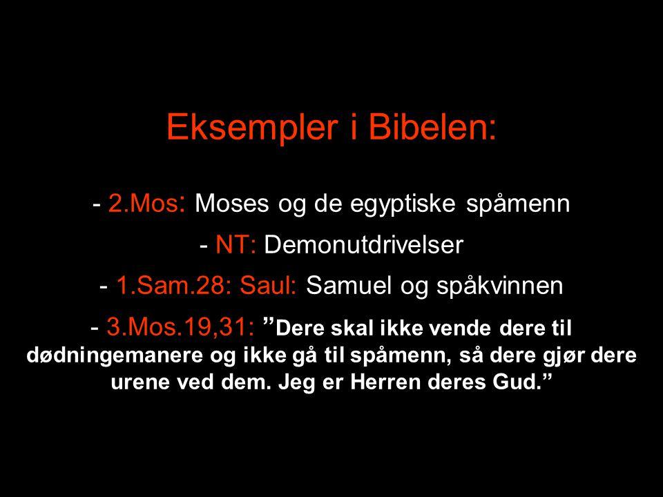 """Eksempler i Bibelen: - 2.Mos : Moses og de egyptiske spåmenn - NT: Demonutdrivelser - 1.Sam.28: Saul: Samuel og spåkvinnen - 3.Mos.19,31: """" Dere skal"""