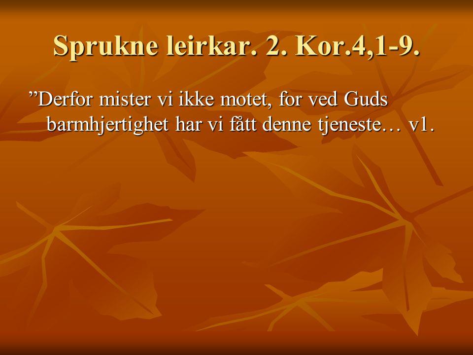"""Sprukne leirkar. 2. Kor.4,1-9. """"Derfor mister vi ikke motet, for ved Guds barmhjertighet har vi fått denne tjeneste… v1."""