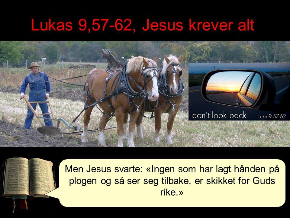 Lukas 9,57-62, Jesus krever alt Men Jesus svarte: «Ingen som har lagt hånden på plogen og så ser seg tilbake, er skikket for Guds rike.»