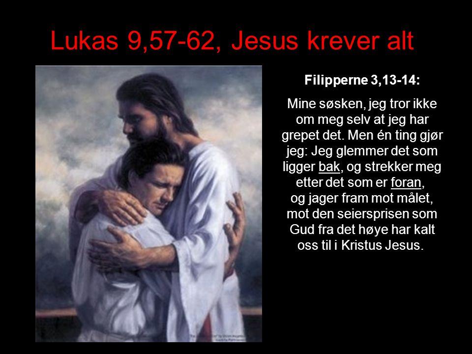 Lukas 9,57-62, Jesus krever alt Filipperne 3,13-14: Mine søsken, jeg tror ikke om meg selv at jeg har grepet det.