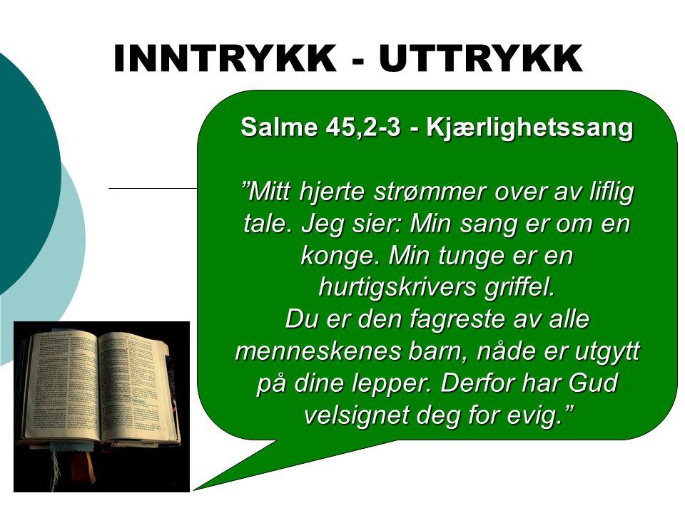 """INNTRYKK - UTTRYKK Salme 45,2-3 - Kjærlighetssang """"Mitt hjerte strømmer over av liflig tale. Jeg sier: Min sang er om en konge. Min tunge er en hurtig"""