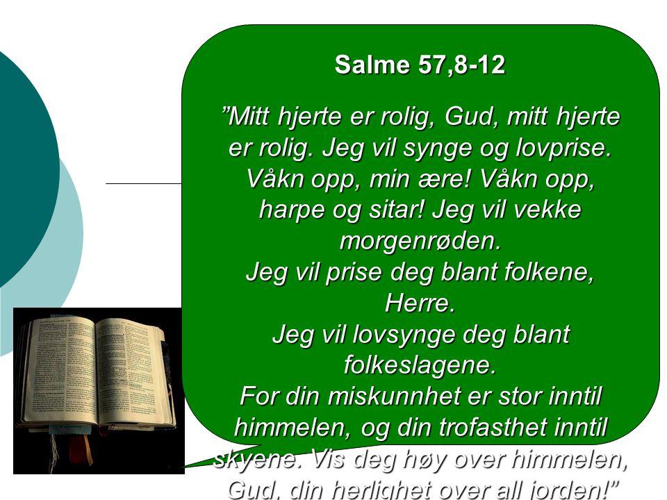 """Salme 57,8-12 """"Mitt hjerte er rolig, Gud, mitt hjerte er rolig. Jeg vil synge og lovprise. Våkn opp, min ære! Våkn opp, harpe og sitar! Jeg vil vekke"""