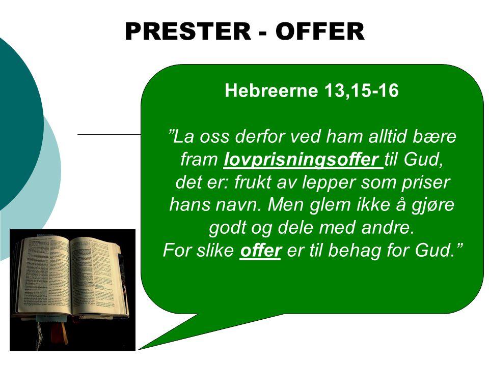 """Hebreerne 13,15-16 """"La oss derfor ved ham alltid bære fram lovprisningsoffer til Gud, det er: frukt av lepper som priser hans navn. Men glem ikke å gj"""