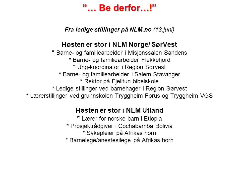 """""""… Be derfor…!"""" """"… Be derfor…!"""" Fra ledige stillinger på NLM.no (13.juni) Høsten er stor i NLM Norge/ SørVest * Barne- og familiearbeider i Misjonssal"""
