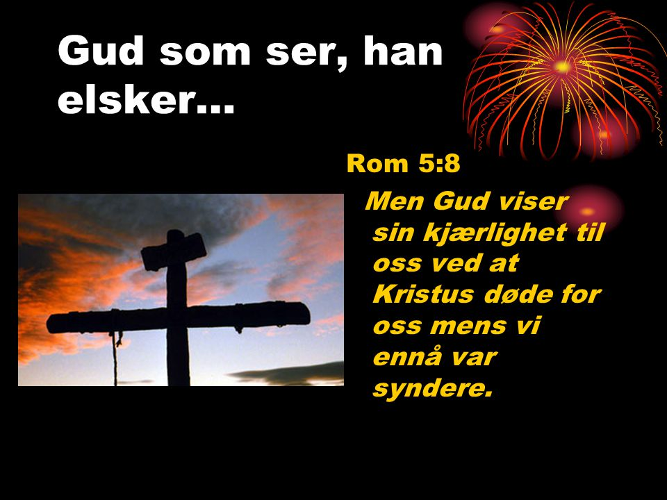 Gud som ser, han elsker… Rom 5:8 Men Gud viser sin kjærlighet til oss ved at Kristus døde for oss mens vi ennå var syndere.