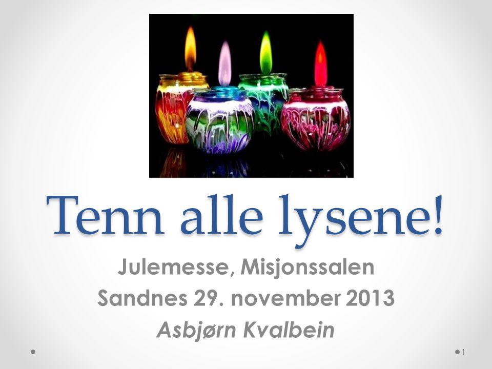 Tenn alle lysene! Julemesse, Misjonssalen Sandnes 29. november 2013 Asbjørn Kvalbein 1