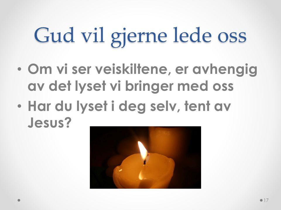 Gud vil gjerne lede oss Om vi ser veiskiltene, er avhengig av det lyset vi bringer med oss Har du lyset i deg selv, tent av Jesus.