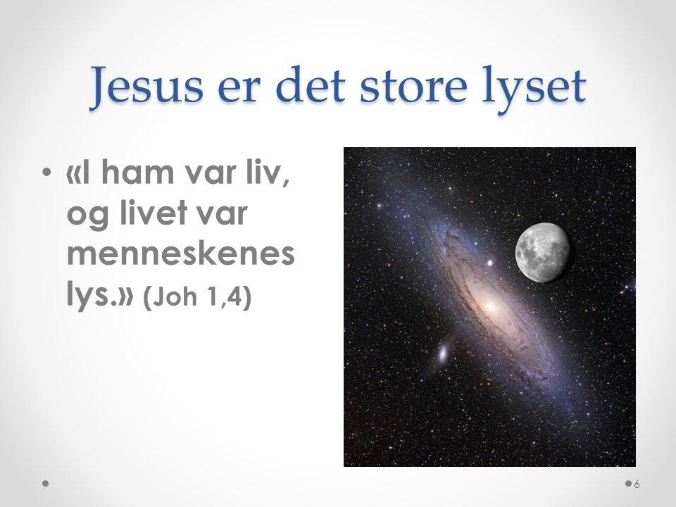 Jesus er det store lyset «I ham var liv, og livet var menneskenes lys.» (Joh 1,4) 6