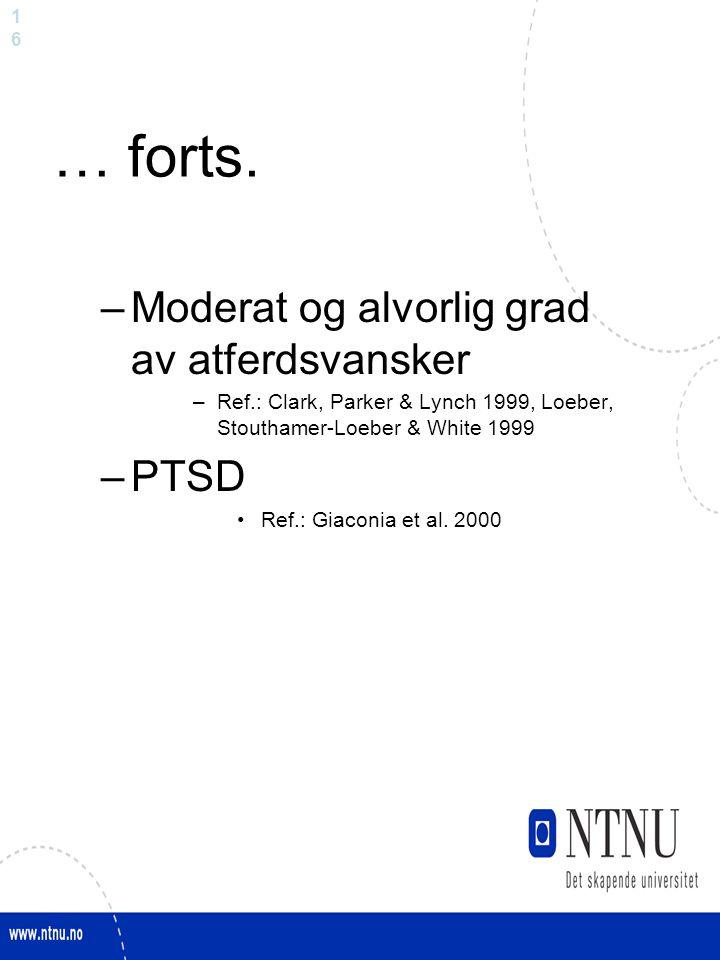 1616 … forts. –Moderat og alvorlig grad av atferdsvansker –Ref.: Clark, Parker & Lynch 1999, Loeber, Stouthamer-Loeber & White 1999 –PTSD Ref.: Giacon