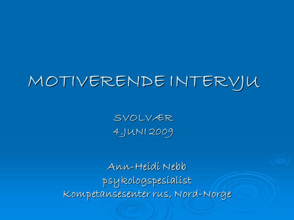 MOTIVERENDE INTERVJU SVOLVÆR 4.JUNI 2009 Ann-Heidi Nebb psykologspesialist Kompetansesenter rus, Nord-Norge