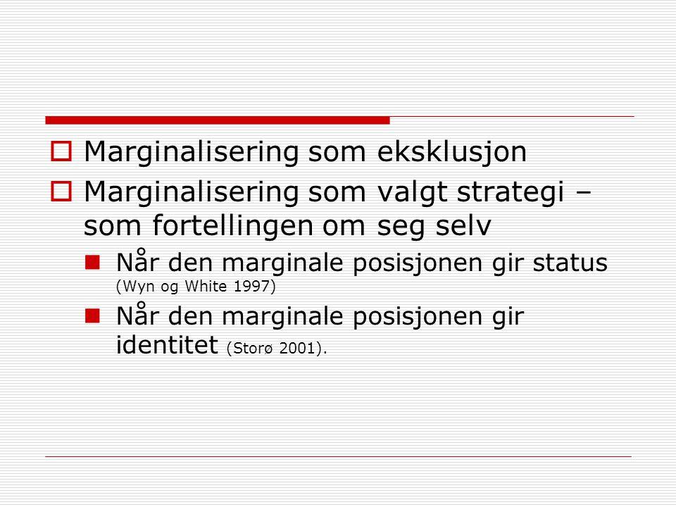  Marginalisering som eksklusjon  Marginalisering som valgt strategi – som fortellingen om seg selv Når den marginale posisjonen gir status (Wyn og W