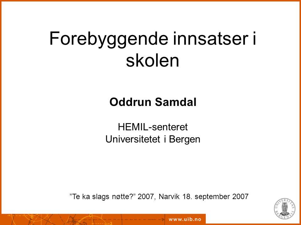 """Forebyggende innsatser i skolen Oddrun Samdal HEMIL-senteret Universitetet i Bergen """"Te ka slags nøtte?"""" 2007, Narvik 18. september 2007"""