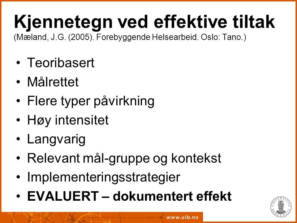 Kjennetegn ved effektive tiltak (Mæland, J.G. (2005). Forebyggende Helsearbeid. Oslo: Tano.) Teoribasert Målrettet Flere typer påvirkning Høy intensit