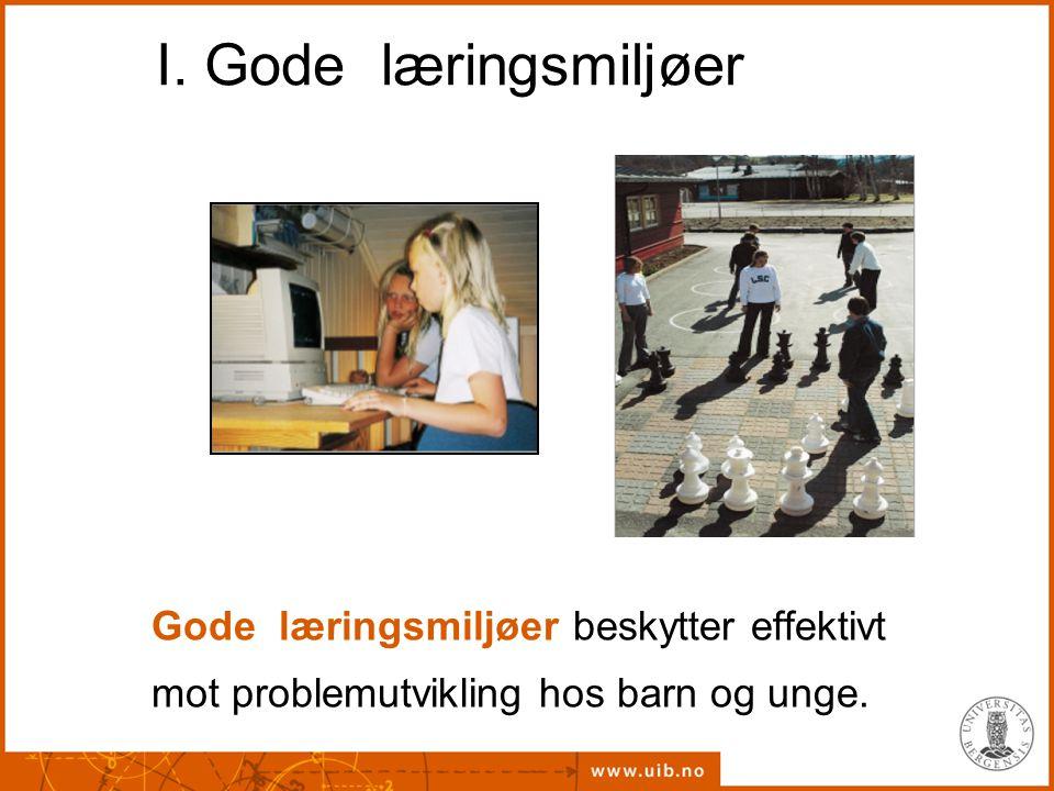 I. Gode læringsmiljøer Gode læringsmiljøer beskytter effektivt mot problemutvikling hos barn og unge.