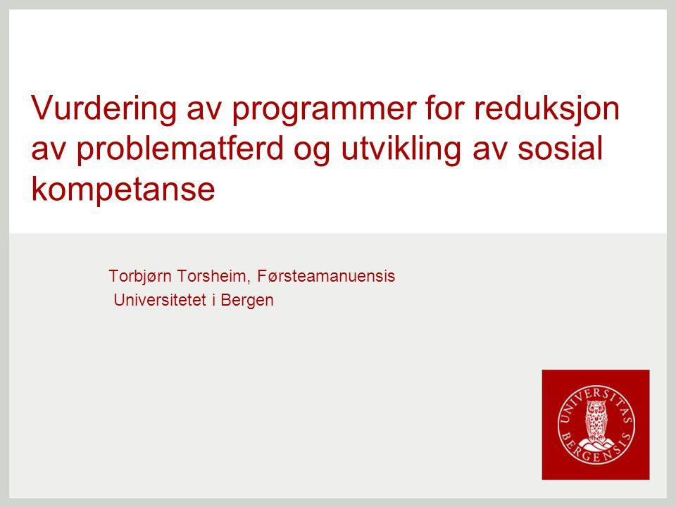 Vurdering av programmer for reduksjon av problematferd og utvikling av sosial kompetanse Torbjørn Torsheim, Førsteamanuensis Universitetet i Bergen