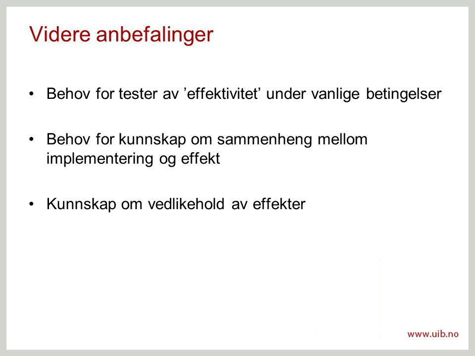 Videre anbefalinger Behov for tester av 'effektivitet' under vanlige betingelser Behov for kunnskap om sammenheng mellom implementering og effekt Kunnskap om vedlikehold av effekter