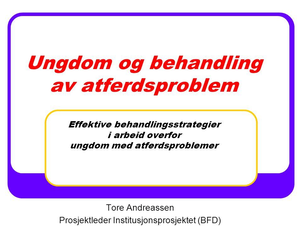 Ungdom og behandling av atferdsproblem Effektive behandlingsstrategier i arbeid overfor ungdom med atferdsproblemer Tore Andreassen Prosjektleder Institusjonsprosjektet (BFD)
