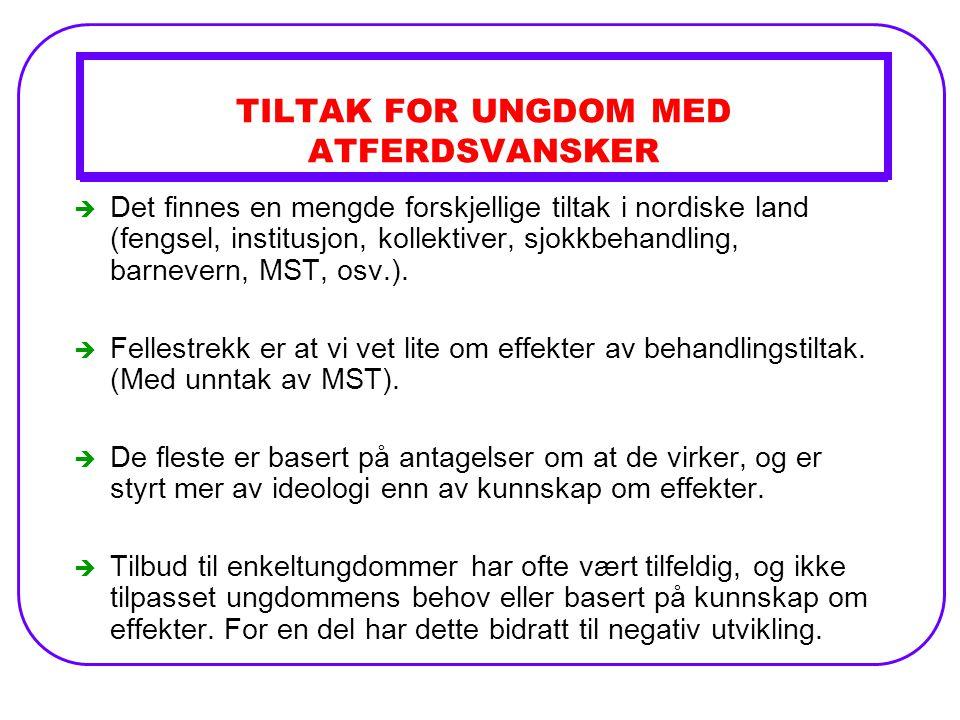 TILTAK FOR UNGDOM MED ATFERDSVANSKER è Det finnes en mengde forskjellige tiltak i nordiske land (fengsel, institusjon, kollektiver, sjokkbehandling, barnevern, MST, osv.).
