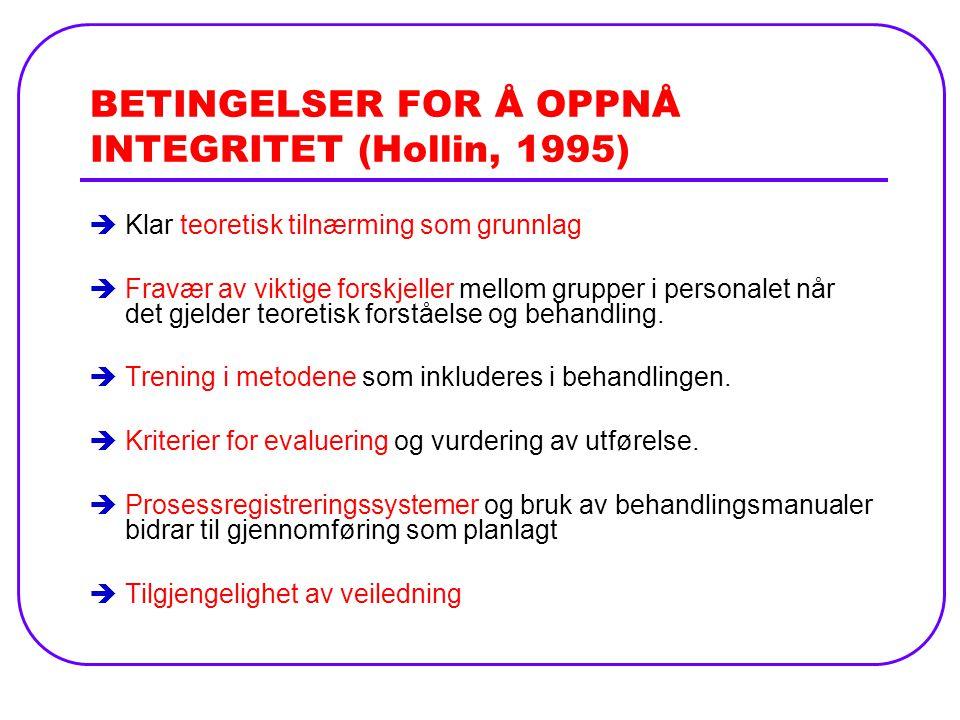 BETINGELSER FOR Å OPPNÅ INTEGRITET (Hollin, 1995) èKlar teoretisk tilnærming som grunnlag èFravær av viktige forskjeller mellom grupper i personalet når det gjelder teoretisk forståelse og behandling.