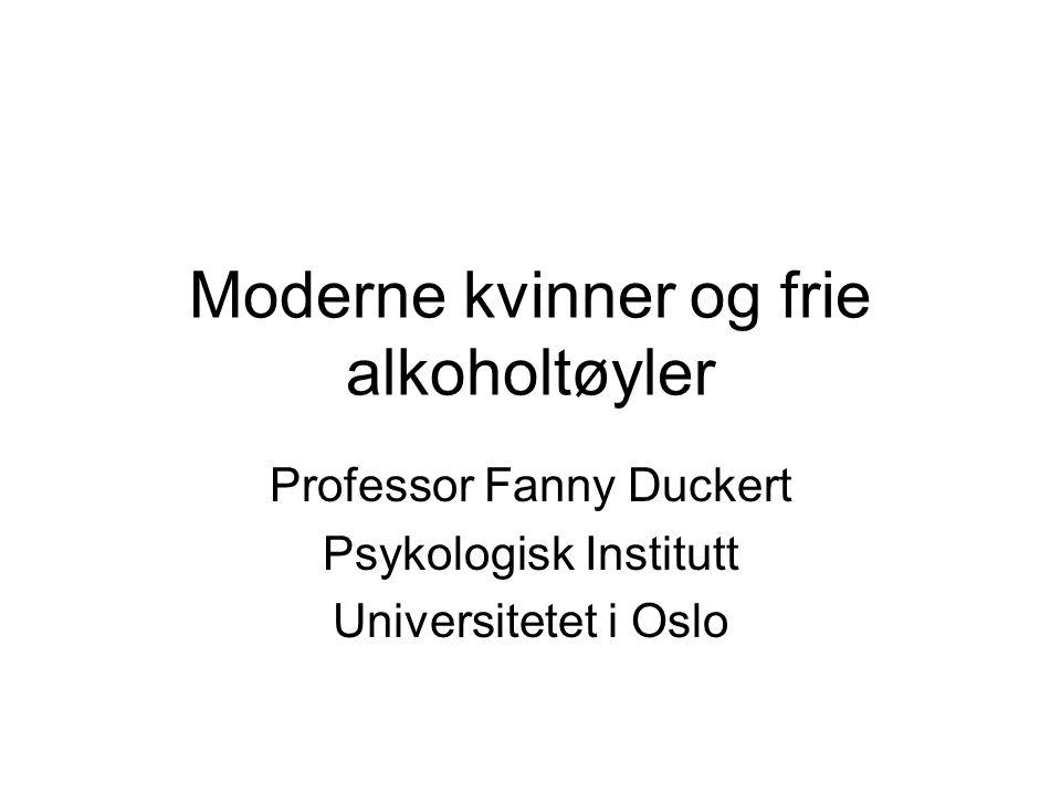 Moderne kvinner og frie alkoholtøyler Professor Fanny Duckert Psykologisk Institutt Universitetet i Oslo