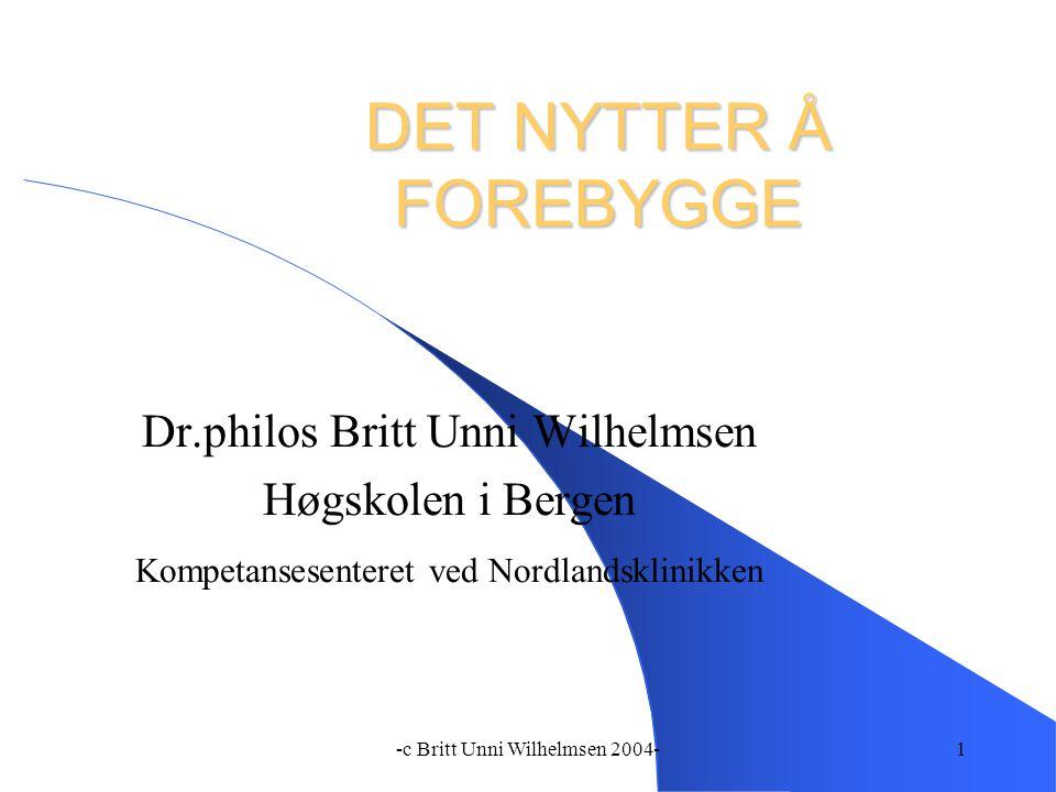 -c Britt Unni Wilhelmsen 2004-1 DET NYTTER Å FOREBYGGE Dr.philos Britt Unni Wilhelmsen Høgskolen i Bergen Kompetansesenteret ved Nordlandsklinikken