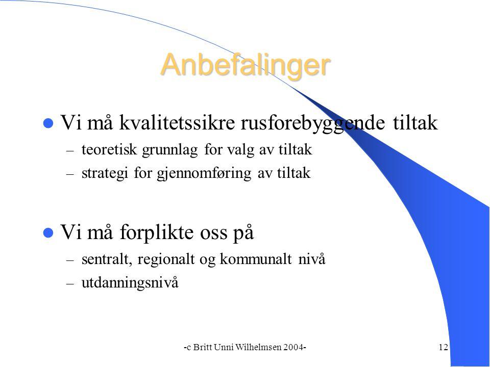 -c Britt Unni Wilhelmsen 2004-12 Anbefalinger Vi må kvalitetssikre rusforebyggende tiltak – teoretisk grunnlag for valg av tiltak – strategi for gjennomføring av tiltak Vi må forplikte oss på – sentralt, regionalt og kommunalt nivå – utdanningsnivå