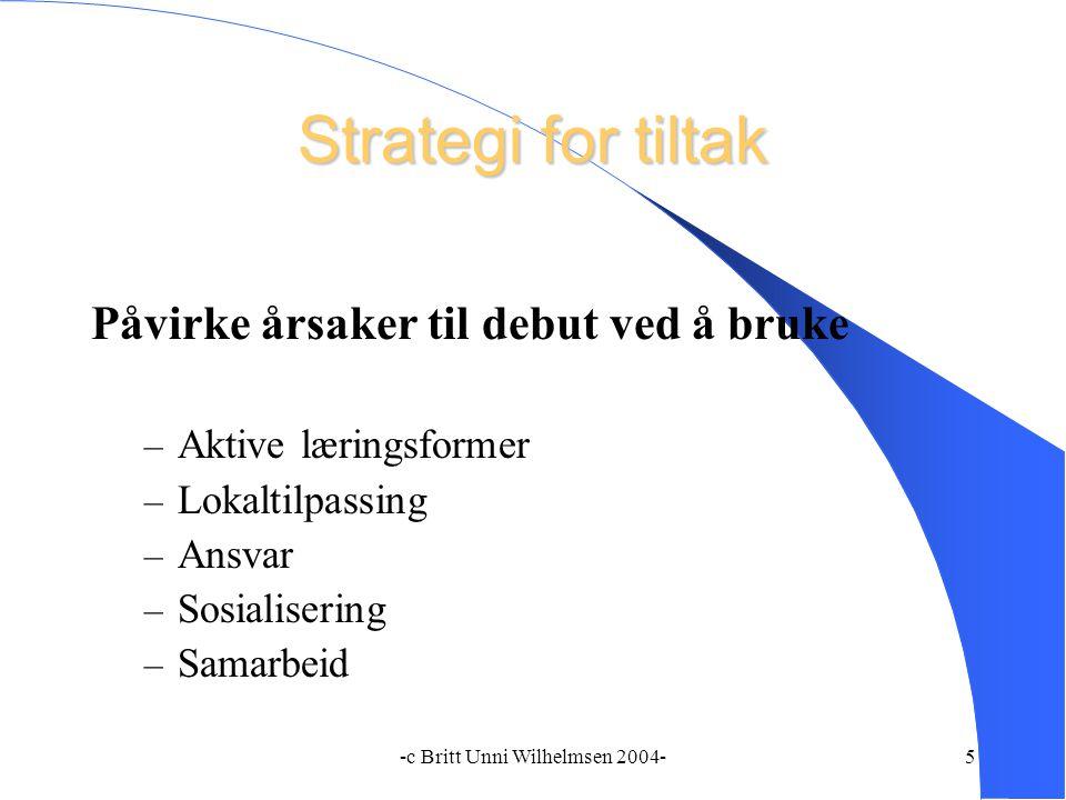 -c Britt Unni Wilhelmsen 2004-5 Strategi for tiltak Påvirke årsaker til debut ved å bruke – Aktive læringsformer – Lokaltilpassing – Ansvar – Sosialisering – Samarbeid