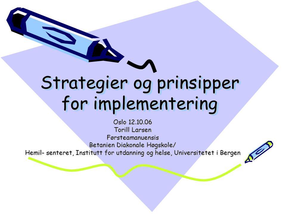 Strategier og prinsipper for implementering Oslo 12.10.06 Torill Larsen Førsteamanuensis Betanien Diakonale Høgskole/ Hemil- senteret, Institutt for u