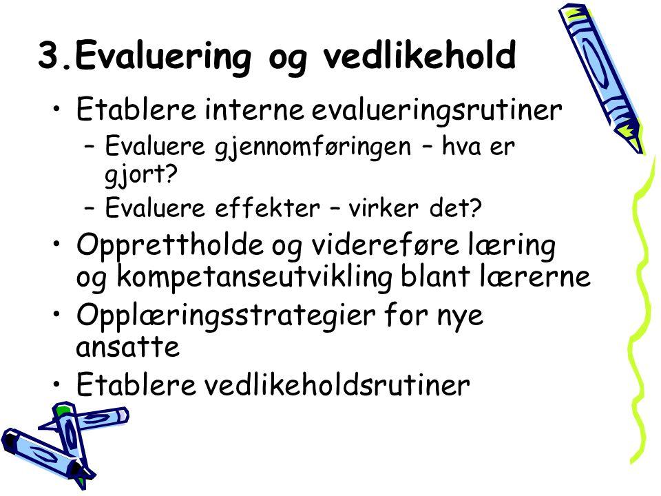 3.Evaluering og vedlikehold Etablere interne evalueringsrutiner –Evaluere gjennomføringen – hva er gjort? –Evaluere effekter – virker det? Oppretthold