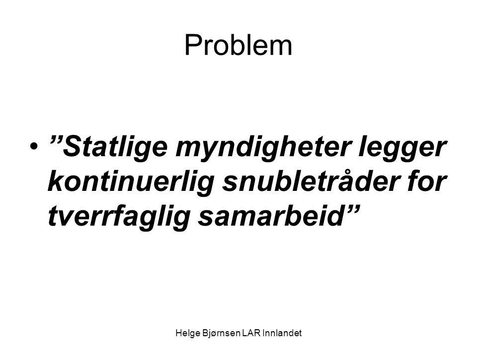 Helge Bjørnsen LAR Innlandet Problem Statlige myndigheter legger kontinuerlig snubletråder for tverrfaglig samarbeid