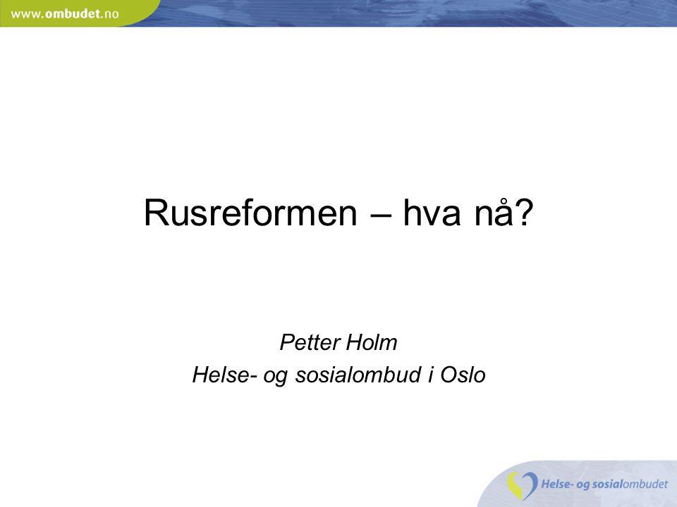 Rusreformen – hva nå? Petter Holm Helse- og sosialombud i Oslo