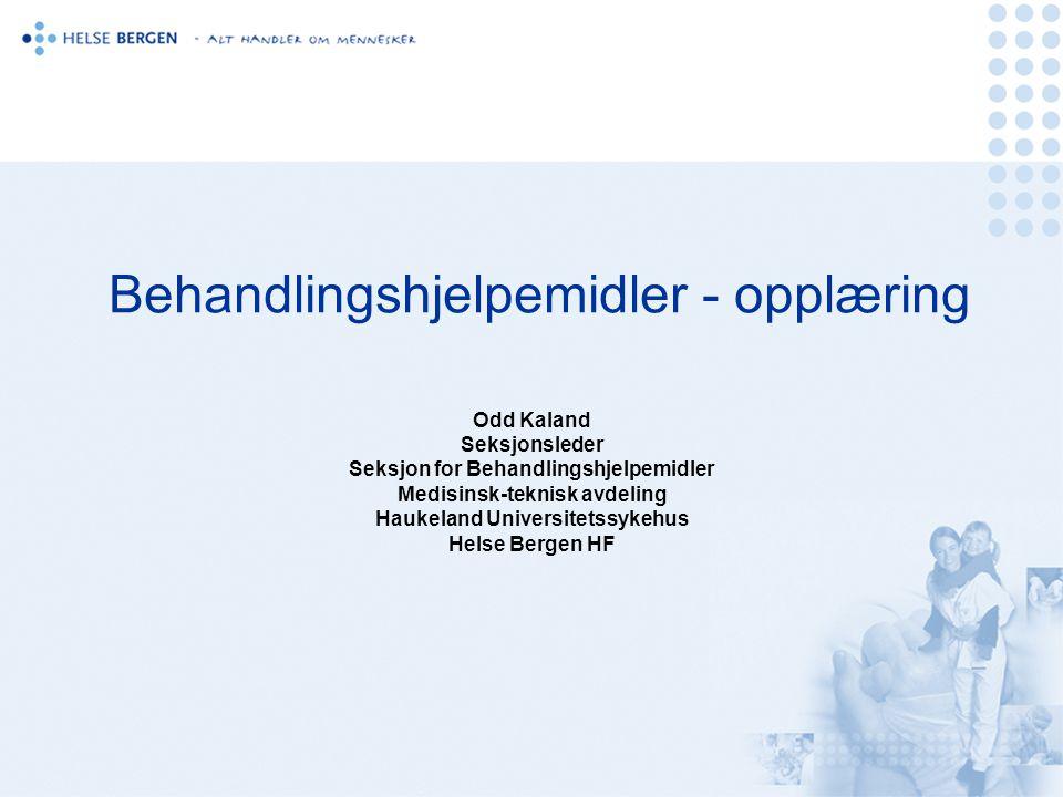 Behandlingshjelpemidler - opplæring Odd Kaland Seksjonsleder Seksjon for Behandlingshjelpemidler Medisinsk-teknisk avdeling Haukeland Universitetssykehus Helse Bergen HF