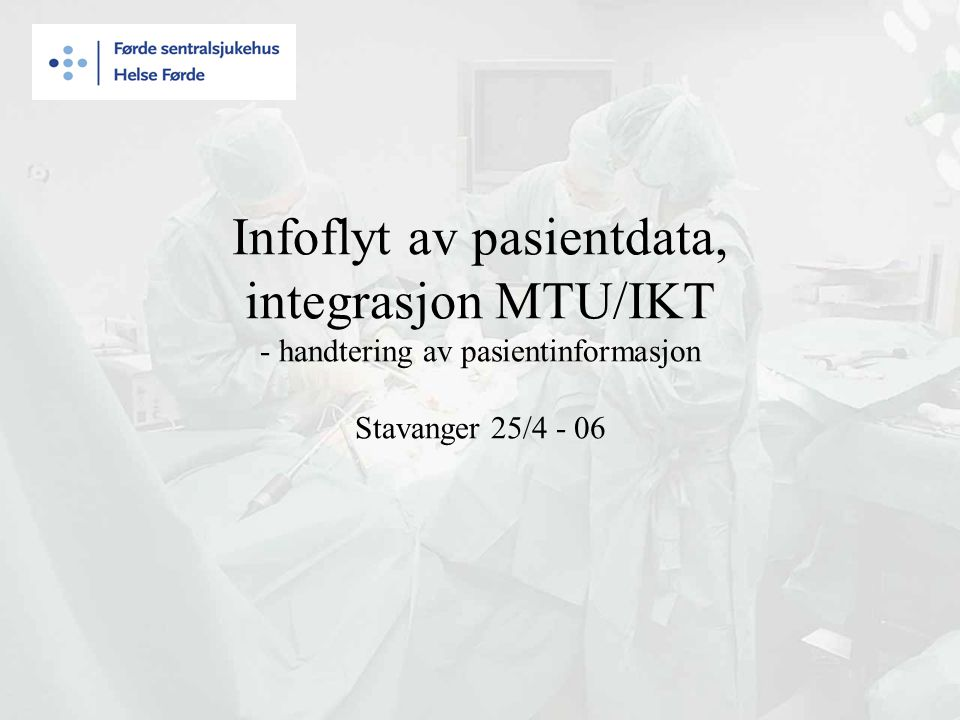 Infoflyt av pasientdata, integrasjon MTU/IKT - handtering av pasientinformasjon Stavanger 25/4 - 06