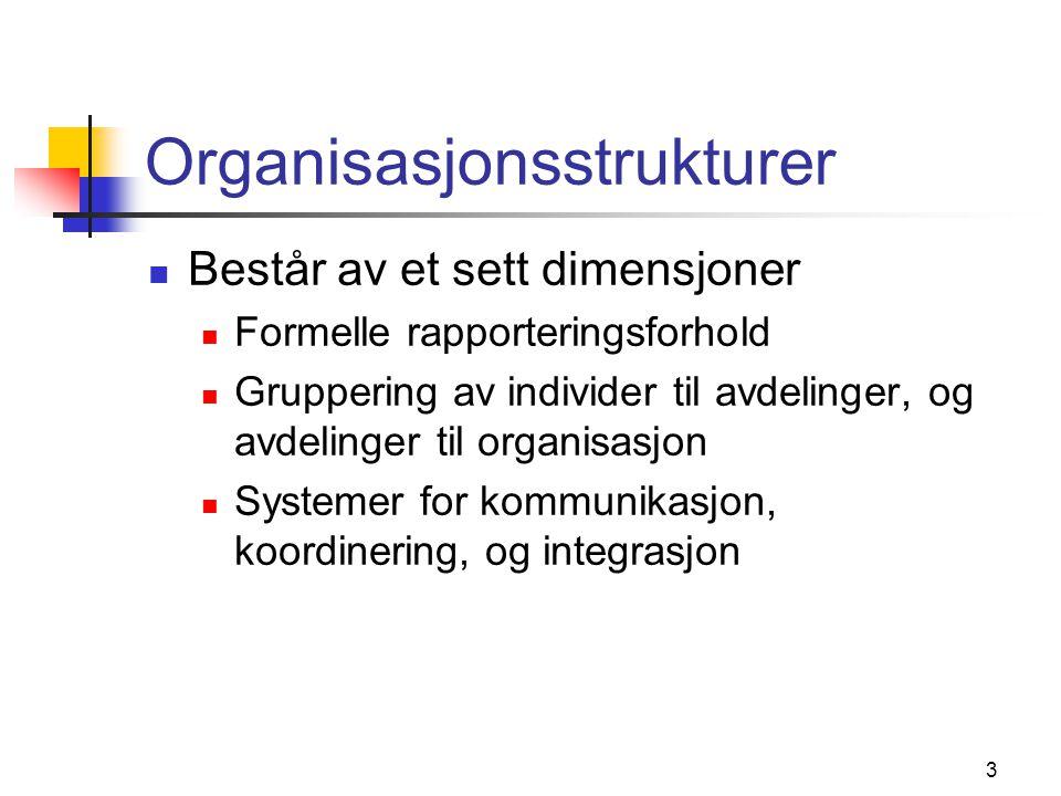 3 Organisasjonsstrukturer Består av et sett dimensjoner Formelle rapporteringsforhold Gruppering av individer til avdelinger, og avdelinger til organi