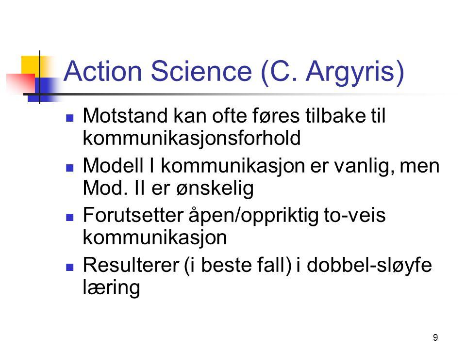 9 Action Science (C. Argyris) Motstand kan ofte føres tilbake til kommunikasjonsforhold Modell I kommunikasjon er vanlig, men Mod. II er ønskelig Foru