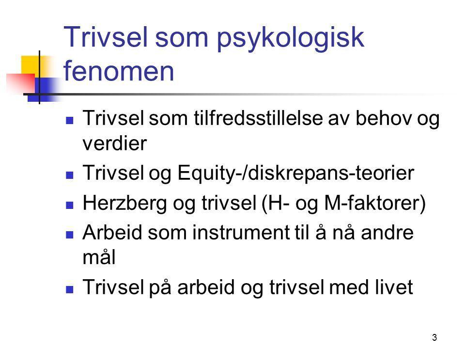 3 Trivsel som psykologisk fenomen Trivsel som tilfredsstillelse av behov og verdier Trivsel og Equity-/diskrepans-teorier Herzberg og trivsel (H- og M-faktorer) Arbeid som instrument til å nå andre mål Trivsel på arbeid og trivsel med livet