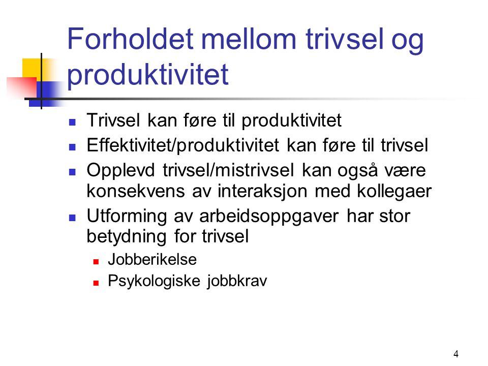4 Forholdet mellom trivsel og produktivitet Trivsel kan føre til produktivitet Effektivitet/produktivitet kan føre til trivsel Opplevd trivsel/mistrivsel kan også være konsekvens av interaksjon med kollegaer Utforming av arbeidsoppgaver har stor betydning for trivsel Jobberikelse Psykologiske jobbkrav