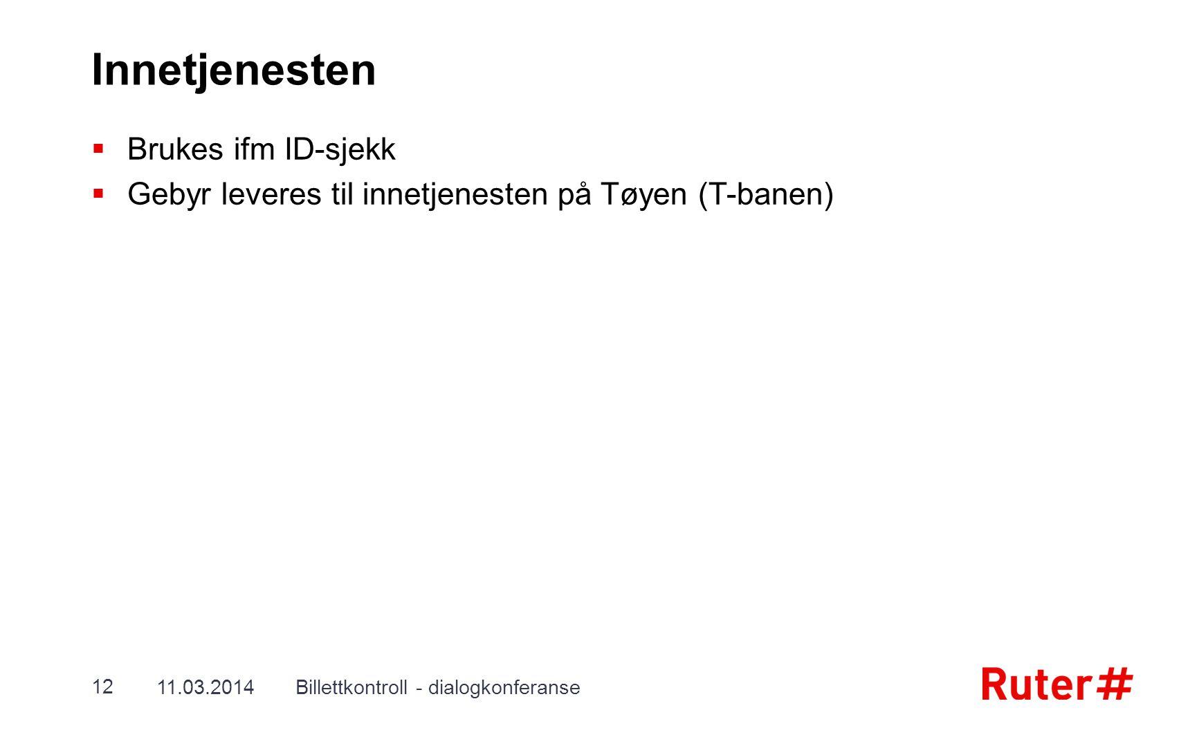 Innetjenesten  Brukes ifm ID-sjekk  Gebyr leveres til innetjenesten på Tøyen (T-banen) 11.03.2014Billettkontroll - dialogkonferanse 12