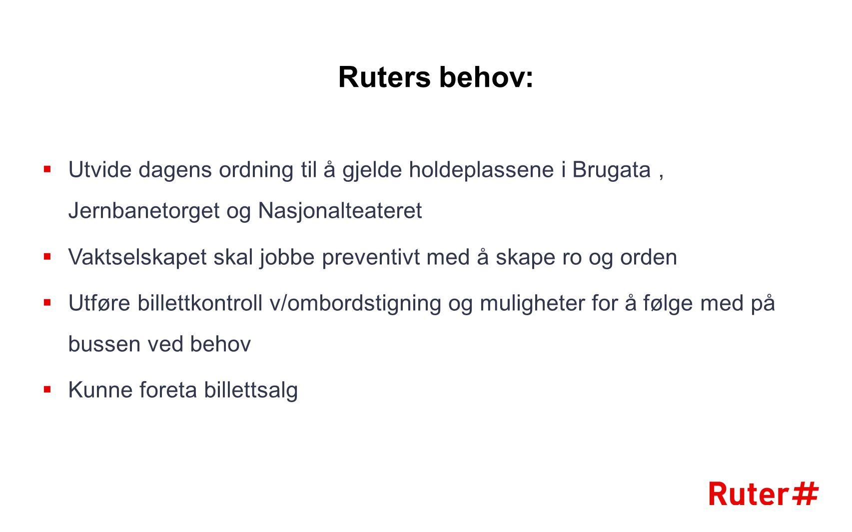 Ruters behov:  Utvide dagens ordning til å gjelde holdeplassene i Brugata, Jernbanetorget og Nasjonalteateret  Vaktselskapet skal jobbe preventivt m